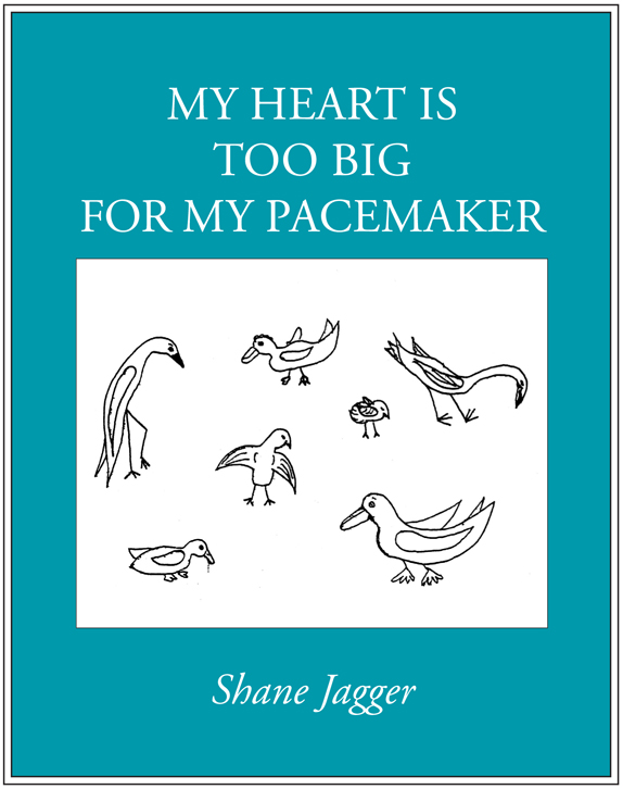My Heart Is Too Big For My Pacemaker, By Shane Jagger